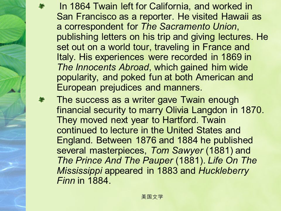 In 1864 Twain left for California, and worked in San Francisco as a reporter. He visited Hawaii as a correspondent for The Sacramento Union, publishing letters on his trip and giving lectures. He set out on a world tour, traveling in France and Italy. His experiences were recorded in 1869 in The Innocents Abroad, which gained him wide popularity, and poked fun at both American and European prejudices and manners.