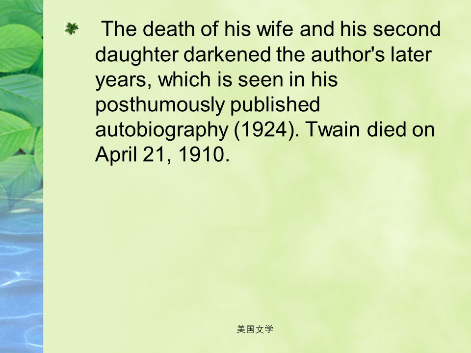 The death of his wife and his second daughter darkened the author s later years, which is seen in his posthumously published autobiography (1924). Twain died on April 21, 1910.
