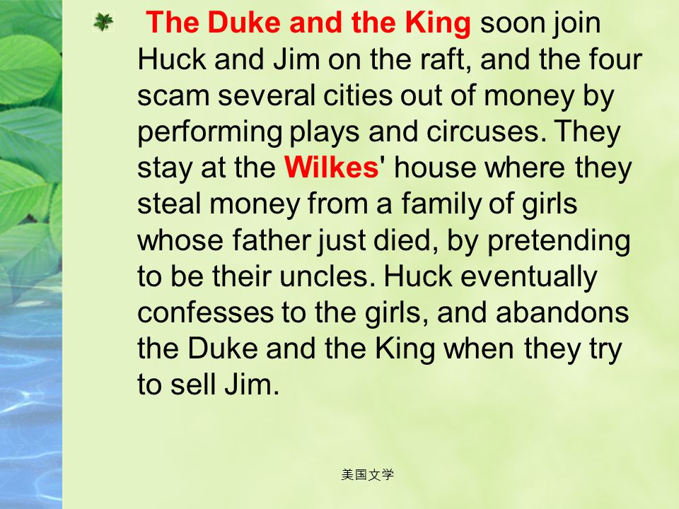 The Duke and the King soon join Huck and Jim on the raft, and the four scam several cities out of money by performing plays and circuses. They stay at the Wilkes house where they steal money from a family of girls whose father just died, by pretending to be their uncles. Huck eventually confesses to the girls, and abandons the Duke and the King when they try to sell Jim.