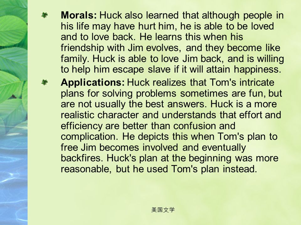 Morals: Huck also learned that although people in his life may have hurt him, he is able to be loved and to love back. He learns this when his friendship with Jim evolves, and they become like family. Huck is able to love Jim back, and is willing to help him escape slave if it will attain happiness.