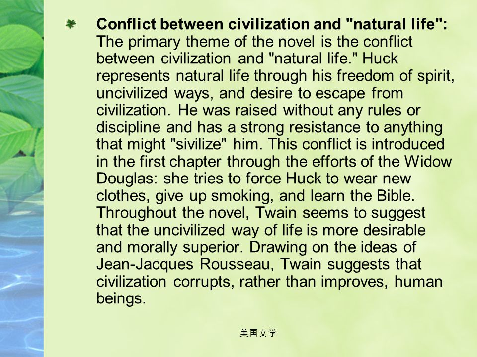Conflict between civilization and natural life : The primary theme of the novel is the conflict between civilization and natural life. Huck represents natural life through his freedom of spirit, uncivilized ways, and desire to escape from civilization. He was raised without any rules or discipline and has a strong resistance to anything that might sivilize him. This conflict is introduced in the first chapter through the efforts of the Widow Douglas: she tries to force Huck to wear new clothes, give up smoking, and learn the Bible. Throughout the novel, Twain seems to suggest that the uncivilized way of life is more desirable and morally superior. Drawing on the ideas of Jean-Jacques Rousseau, Twain suggests that civilization corrupts, rather than improves, human beings.