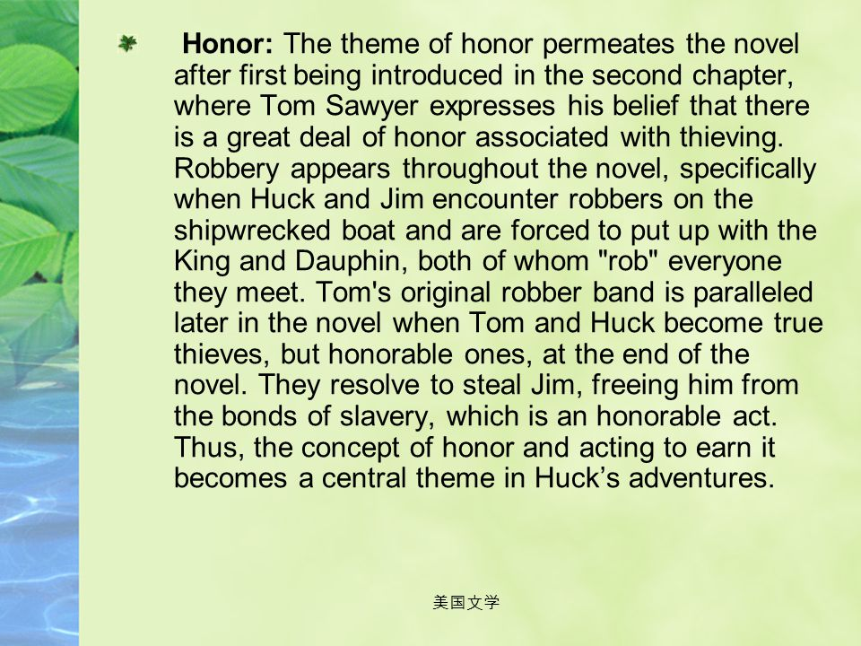 Honor: The theme of honor permeates the novel after first being introduced in the second chapter, where Tom Sawyer expresses his belief that there is a great deal of honor associated with thieving. Robbery appears throughout the novel, specifically when Huck and Jim encounter robbers on the shipwrecked boat and are forced to put up with the King and Dauphin, both of whom rob everyone they meet. Tom s original robber band is paralleled later in the novel when Tom and Huck become true thieves, but honorable ones, at the end of the novel. They resolve to steal Jim, freeing him from the bonds of slavery, which is an honorable act. Thus, the concept of honor and acting to earn it becomes a central theme in Huck's adventures.