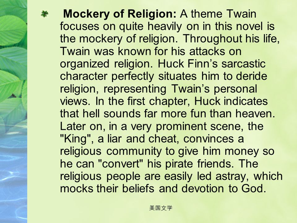 Mockery of Religion: A theme Twain focuses on quite heavily on in this novel is the mockery of religion. Throughout his life, Twain was known for his attacks on organized religion. Huck Finn's sarcastic character perfectly situates him to deride religion, representing Twain's personal views. In the first chapter, Huck indicates that hell sounds far more fun than heaven. Later on, in a very prominent scene, the King , a liar and cheat, convinces a religious community to give him money so he can convert his pirate friends. The religious people are easily led astray, which mocks their beliefs and devotion to God.