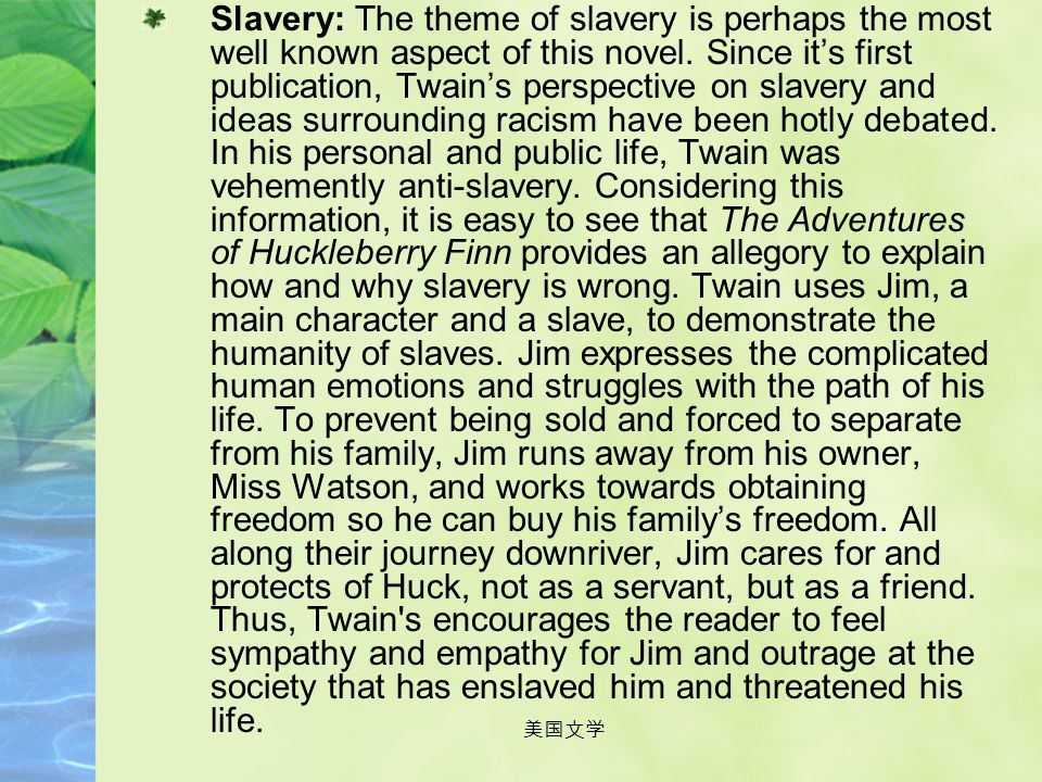 Slavery: The theme of slavery is perhaps the most well known aspect of this novel. Since it's first publication, Twain's perspective on slavery and ideas surrounding racism have been hotly debated. In his personal and public life, Twain was vehemently anti-slavery. Considering this information, it is easy to see that The Adventures of Huckleberry Finn provides an allegory to explain how and why slavery is wrong. Twain uses Jim, a main character and a slave, to demonstrate the humanity of slaves. Jim expresses the complicated human emotions and struggles with the path of his life. To prevent being sold and forced to separate from his family, Jim runs away from his owner, Miss Watson, and works towards obtaining freedom so he can buy his family's freedom. All along their journey downriver, Jim cares for and protects of Huck, not as a servant, but as a friend. Thus, Twain s encourages the reader to feel sympathy and empathy for Jim and outrage at the society that has enslaved him and threatened his life.