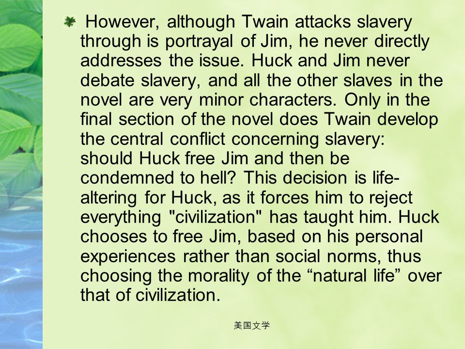 However, although Twain attacks slavery through is portrayal of Jim, he never directly addresses the issue. Huck and Jim never debate slavery, and all the other slaves in the novel are very minor characters. Only in the final section of the novel does Twain develop the central conflict concerning slavery: should Huck free Jim and then be condemned to hell This decision is life-altering for Huck, as it forces him to reject everything civilization has taught him. Huck chooses to free Jim, based on his personal experiences rather than social norms, thus choosing the morality of the natural life over that of civilization.