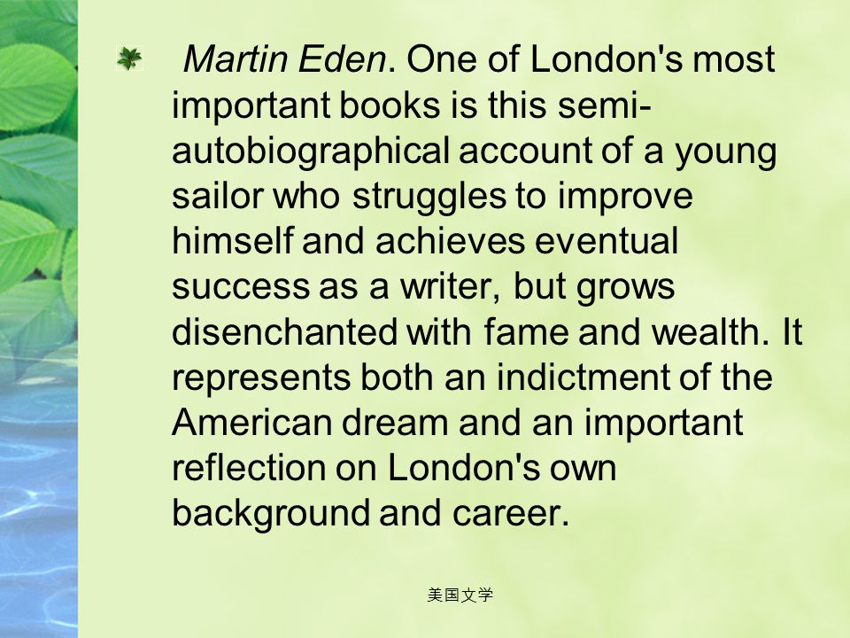 Martin Eden. One of London s most important books is this semi-autobiographical account of a young sailor who struggles to improve himself and achieves eventual success as a writer, but grows disenchanted with fame and wealth. It represents both an indictment of the American dream and an important reflection on London s own background and career.