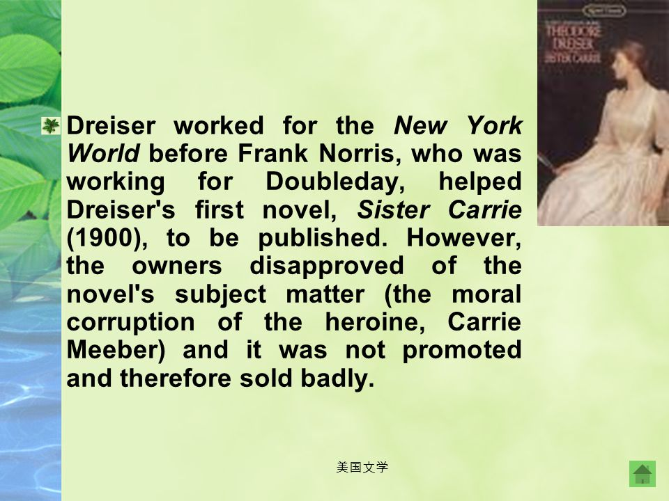 Dreiser worked for the New York World before Frank Norris, who was working for Doubleday, helped Dreiser s first novel, Sister Carrie (1900), to be published. However, the owners disapproved of the novel s subject matter (the moral corruption of the heroine, Carrie Meeber) and it was not promoted and therefore sold badly.
