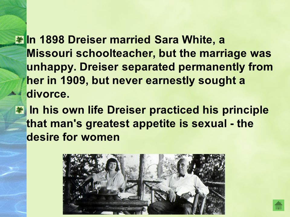 In 1898 Dreiser married Sara White, a Missouri schoolteacher, but the marriage was unhappy. Dreiser separated permanently from her in 1909, but never earnestly sought a divorce.