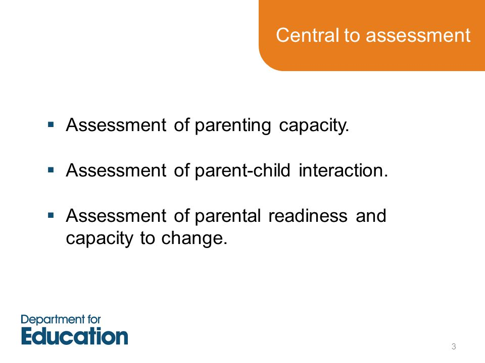 Central to assessment Assessment of parenting capacity.
