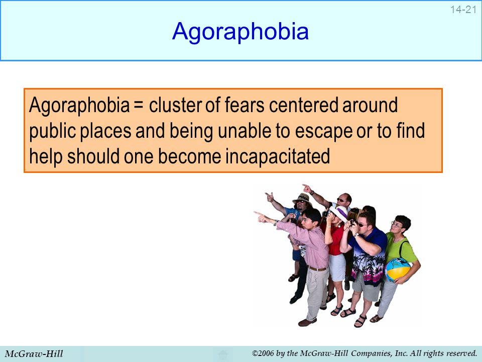Agoraphobia Agoraphobia = cluster of fears centered around public places and being unable to escape or to find help should one become incapacitated.