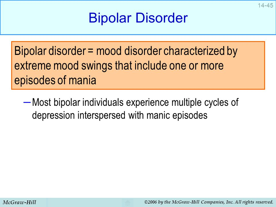 Bipolar Disorder Most bipolar individuals experience multiple cycles of depression interspersed with manic episodes.
