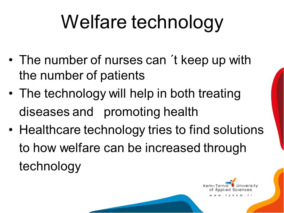Welfare technology The number of nurses can ´t keep up with the number of patients. The technology will help in both treating.