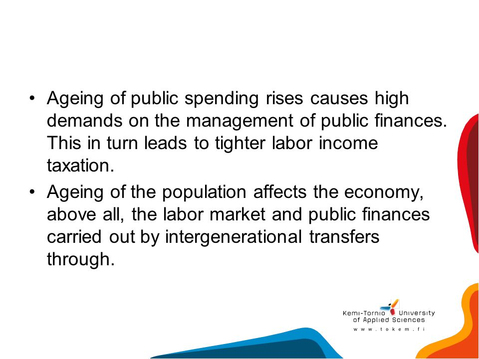 Ageing of public spending rises causes high demands on the management of public finances. This in turn leads to tighter labor income taxation.