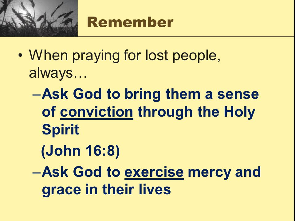 Remember When praying for lost people, always… Ask God to bring them a sense of conviction through the Holy Spirit.