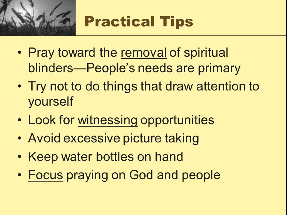 Practical Tips Pray toward the removal of spiritual blinders—People's needs are primary. Try not to do things that draw attention to yourself.