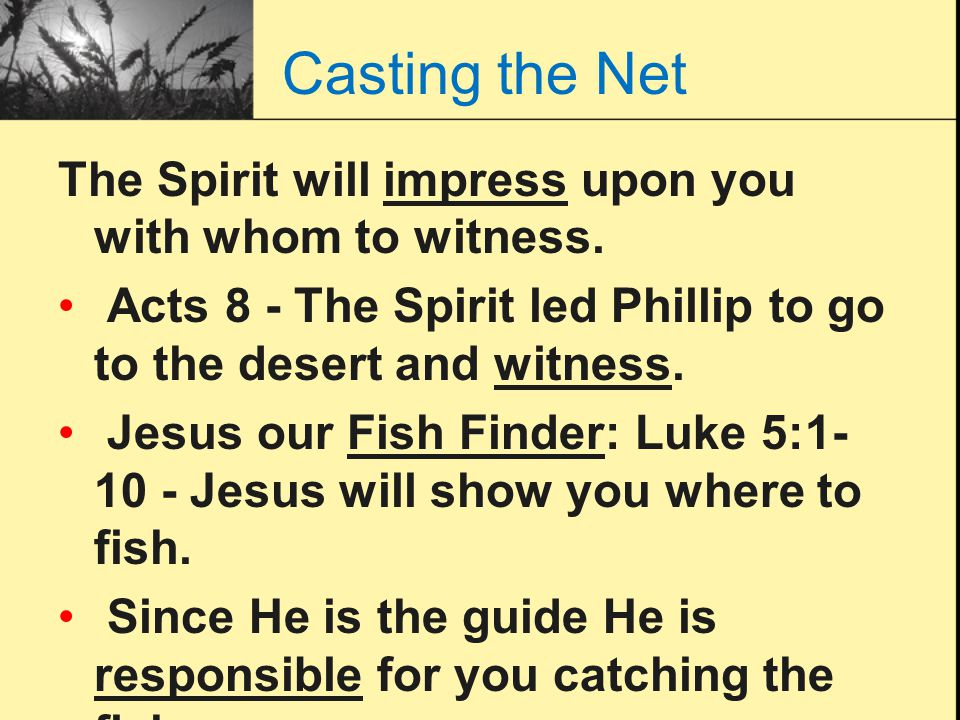 Casting the Net The Spirit will impress upon you with whom to witness.