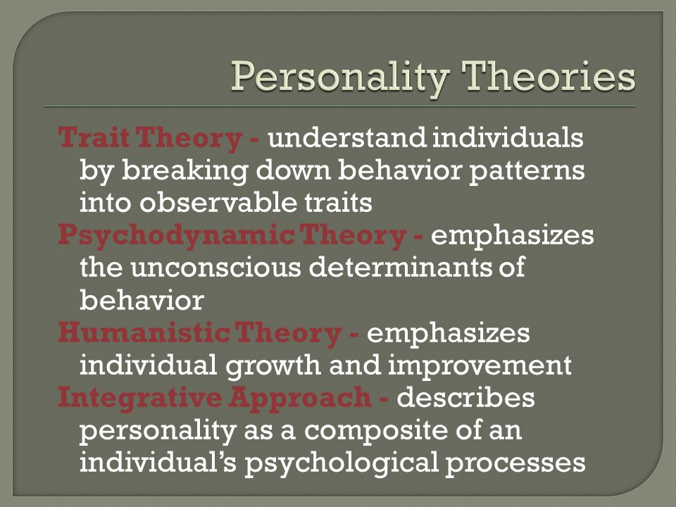 Personality Theories Trait Theory - understand individuals by breaking down behavior patterns into observable traits.