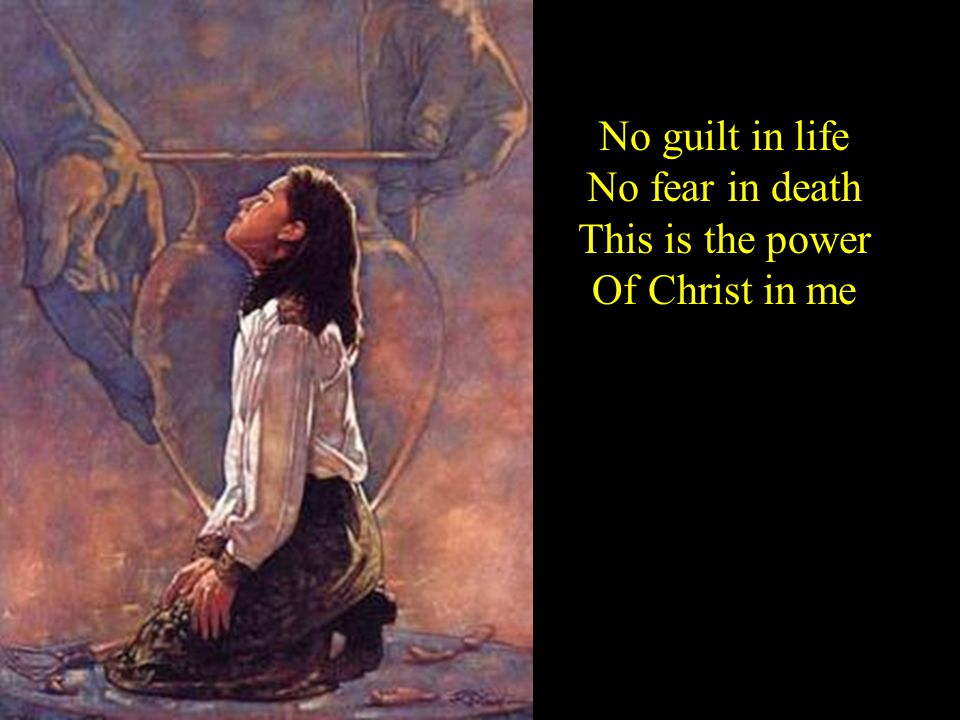 No guilt in life No fear in death This is the power Of Christ in me