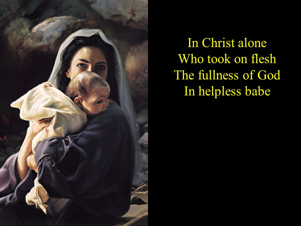 In Christ alone Who took on flesh The fullness of God In helpless babe
