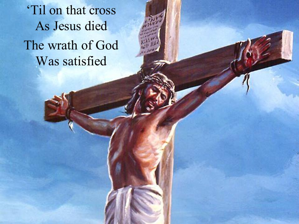'Til on that cross As Jesus died The wrath of God Was satisfied