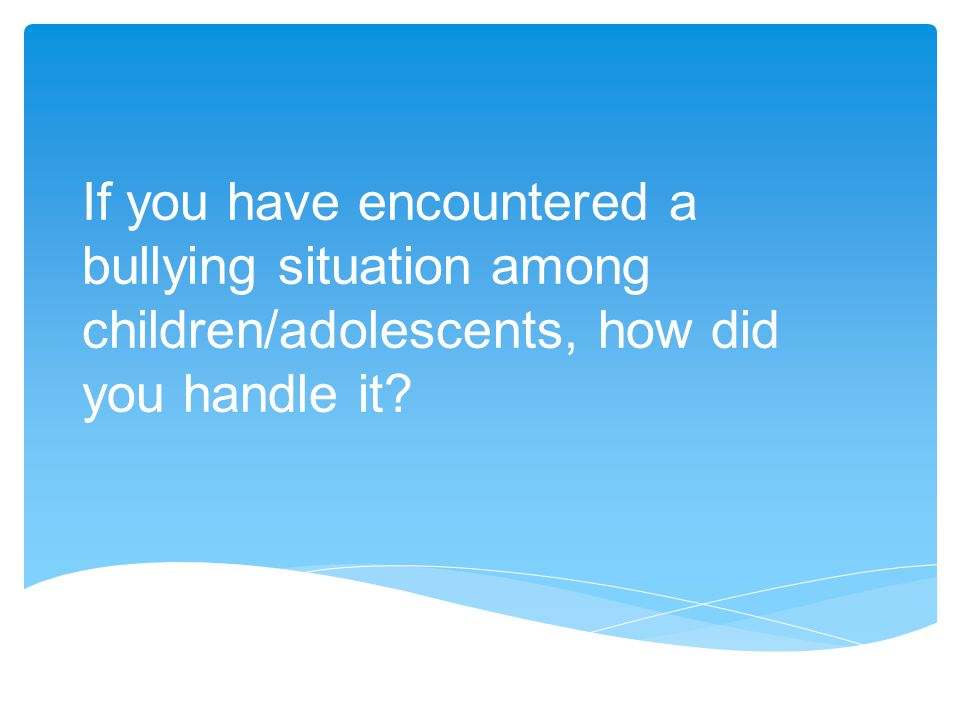 If you have encountered a bullying situation among children/adolescents, how did you handle it