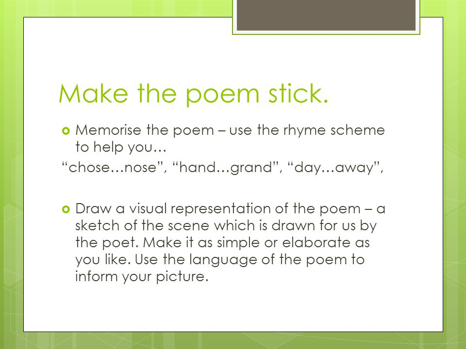 Make the poem stick. Memorise the poem – use the rhyme scheme to help you… chose…nose , hand…grand , day…away ,