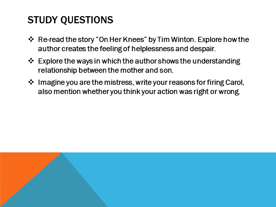 STUDY QUESTIONS Re-read the story On Her Knees by Tim Winton. Explore how the author creates the feeling of helplessness and despair.