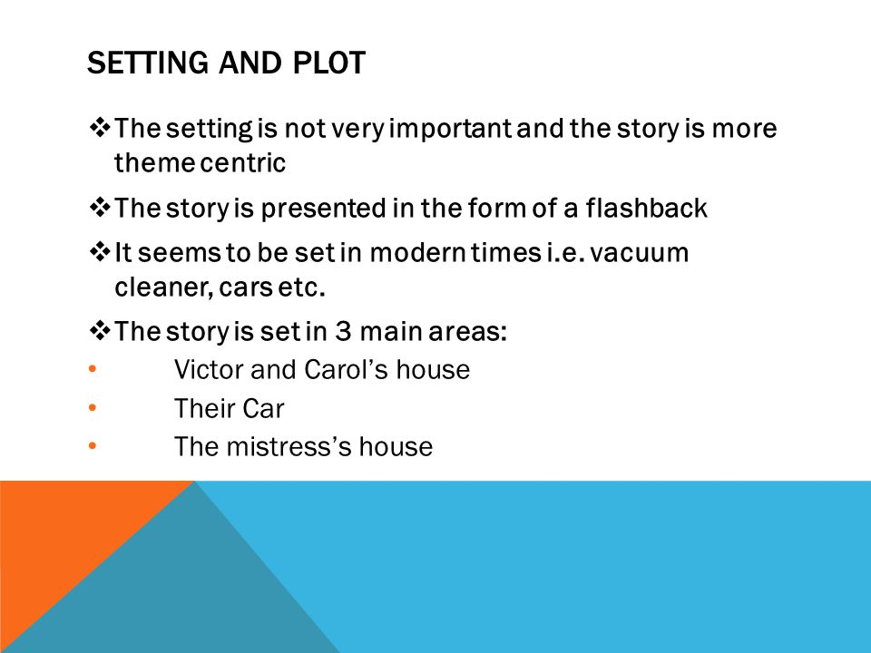 SETTING AND PLOT The setting is not very important and the story is more theme centric. The story is presented in the form of a flashback.