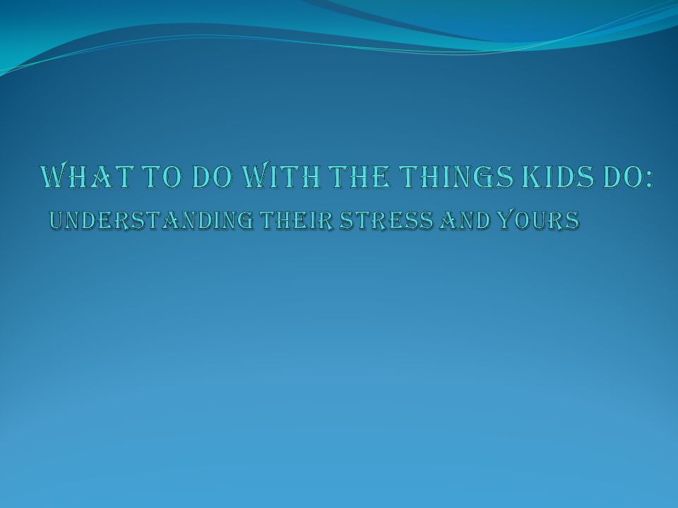 WHAT TO DO WITH THE THINGS KIDS DO: UNDERSTANDING THEIR STRESS AND YOURS