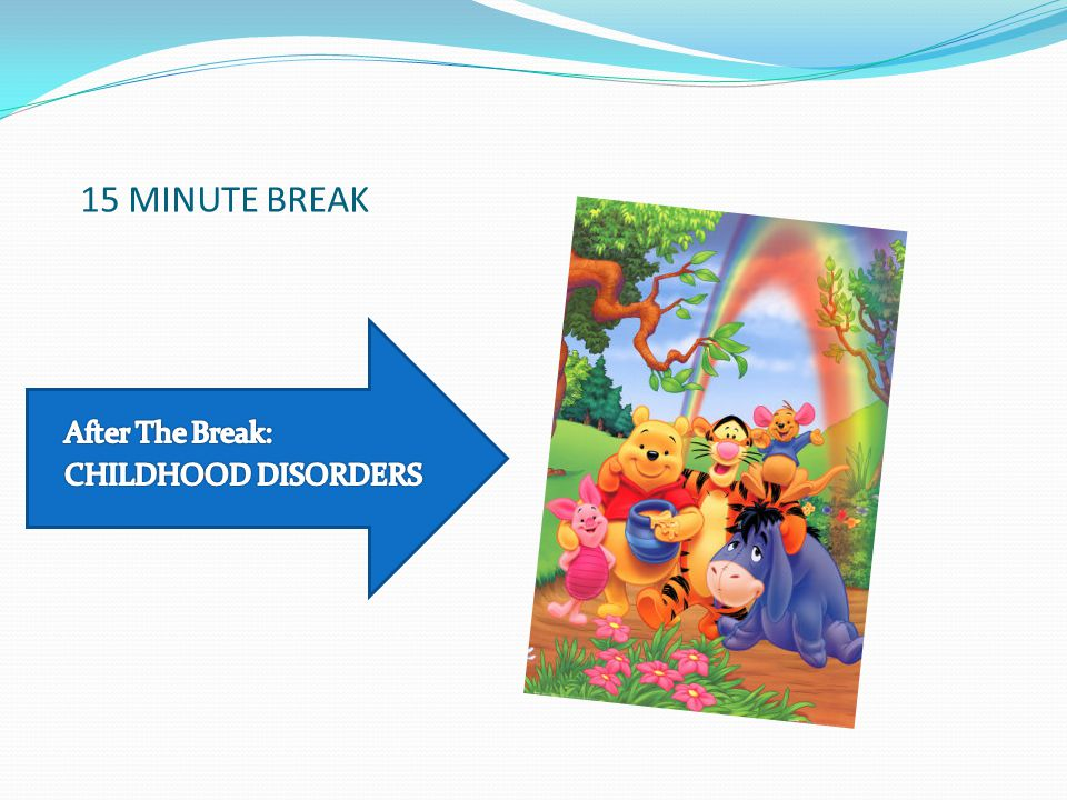 15 MINUTE BREAK After The Break: CHILDHOOD DISORDERS
