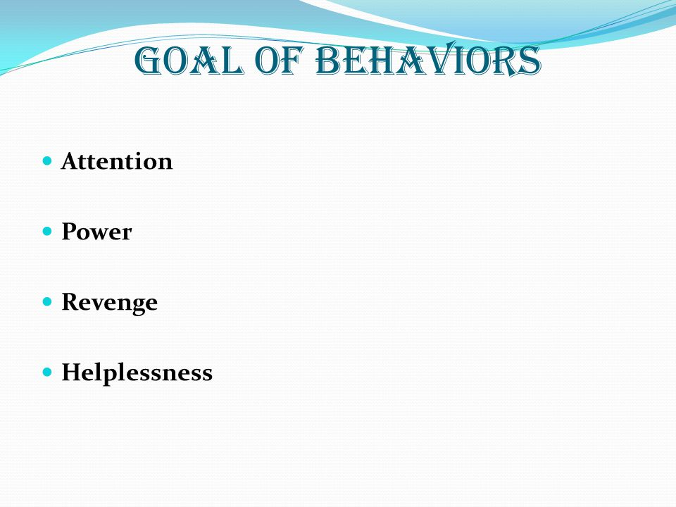 GOAL OF BEHAVIORS Attention Power Revenge Helplessness