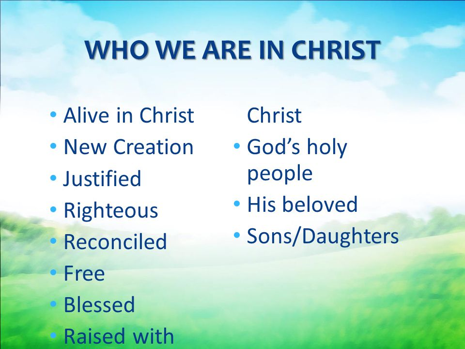 WHO WE ARE IN CHRIST Alive in Christ Raised with Christ New Creation