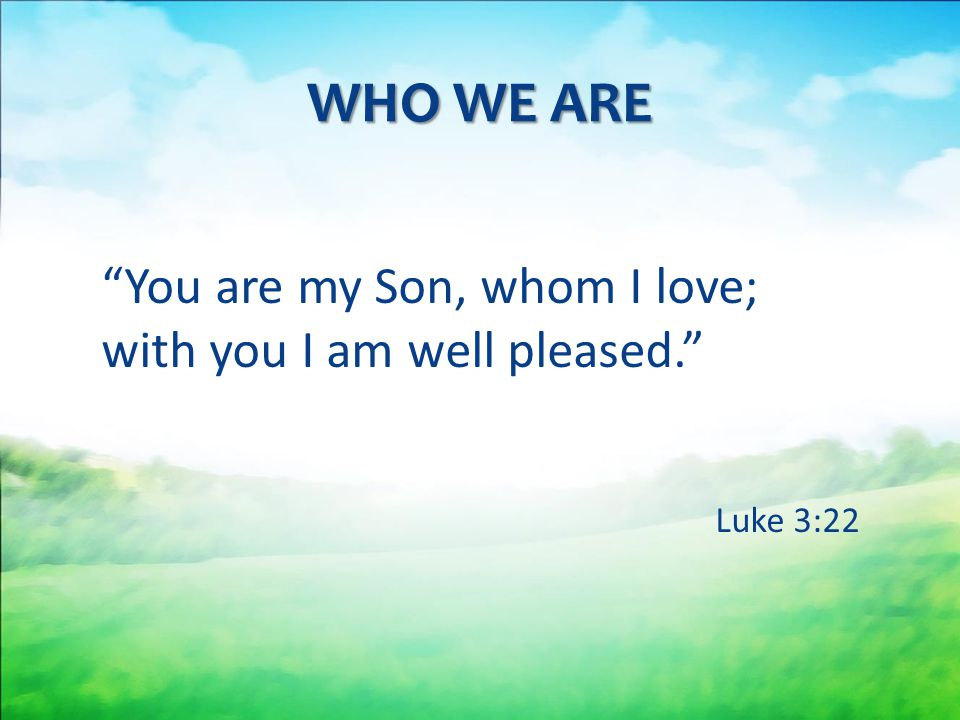 WHO WE ARE You are my Son, whom I love; with you I am well pleased.