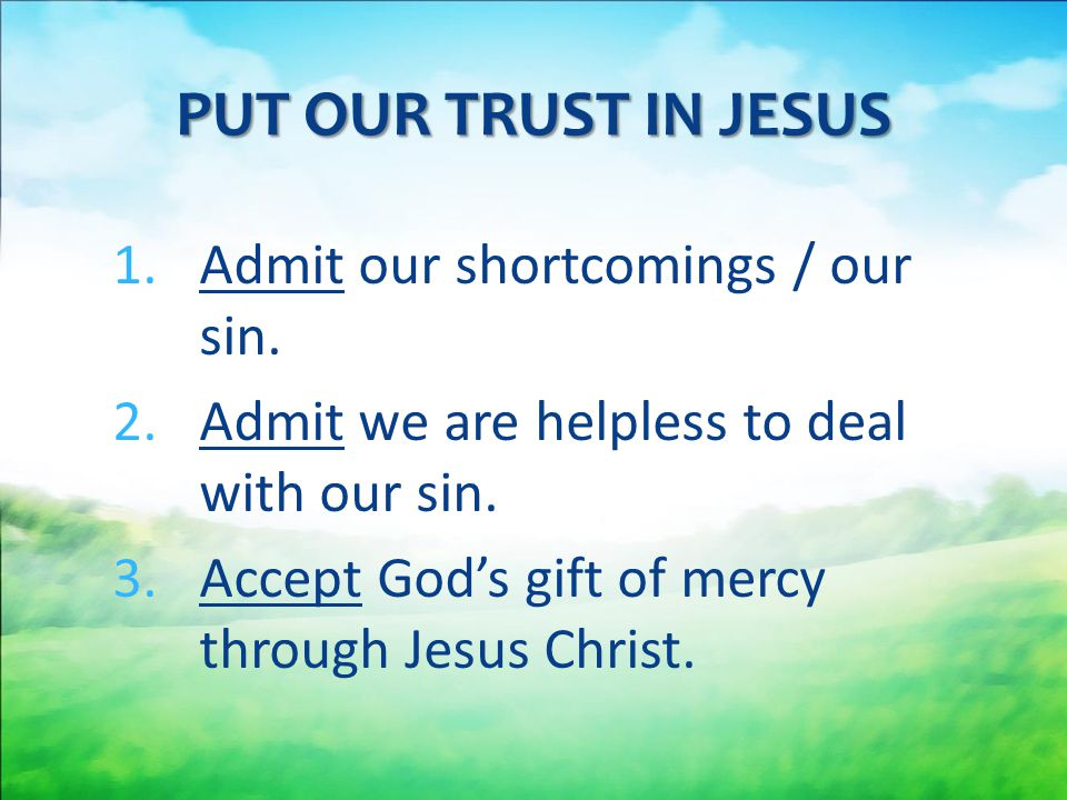 PUT OUR TRUST IN JESUS Admit our shortcomings / our sin.