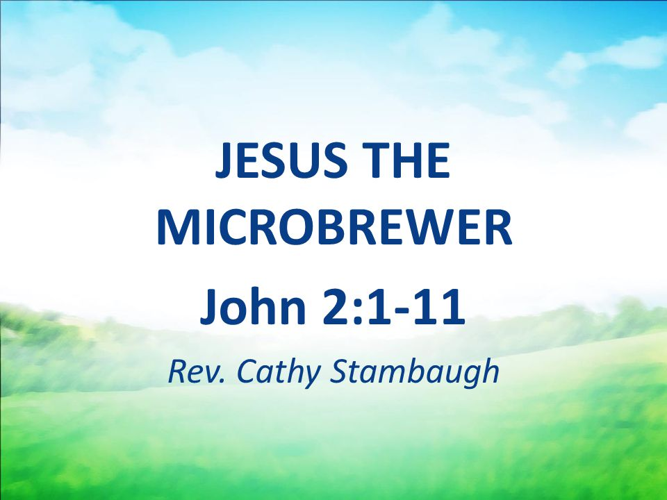 JESUS THE MICROBREWER John 2:1-11 Rev. Cathy Stambaugh