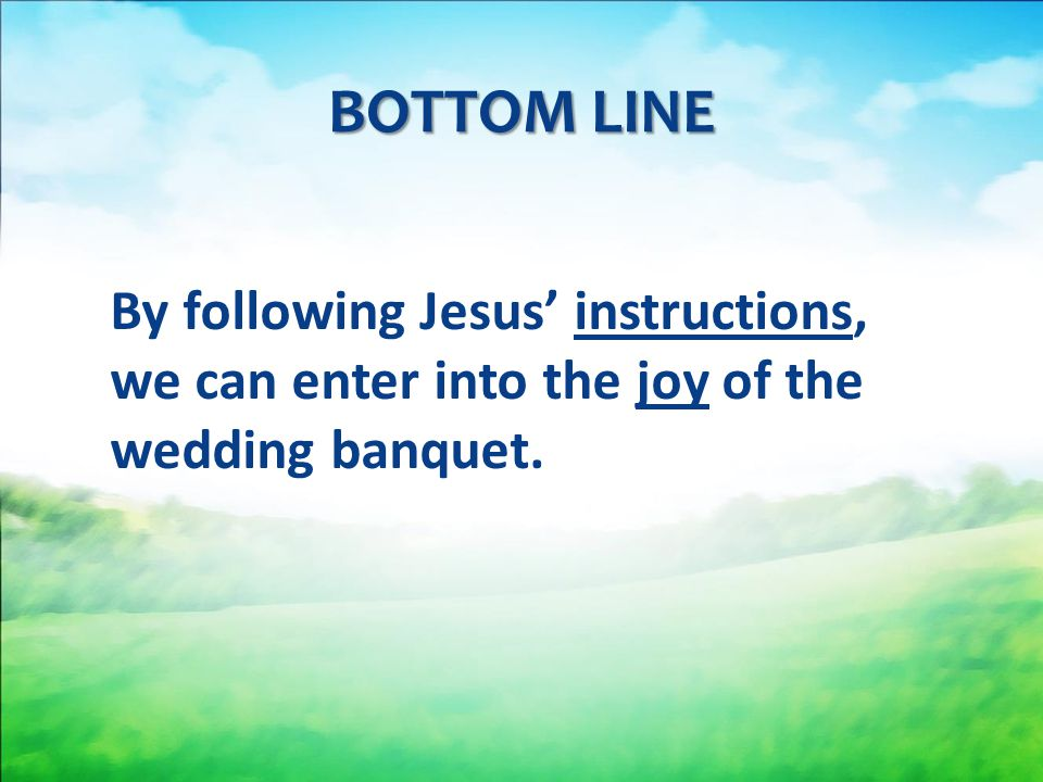 BOTTOM LINE By following Jesus' instructions, we can enter into the joy of the wedding banquet.
