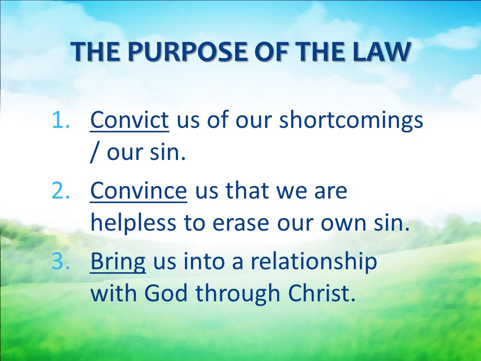 THE PURPOSE OF THE LAW Convict us of our shortcomings / our sin.
