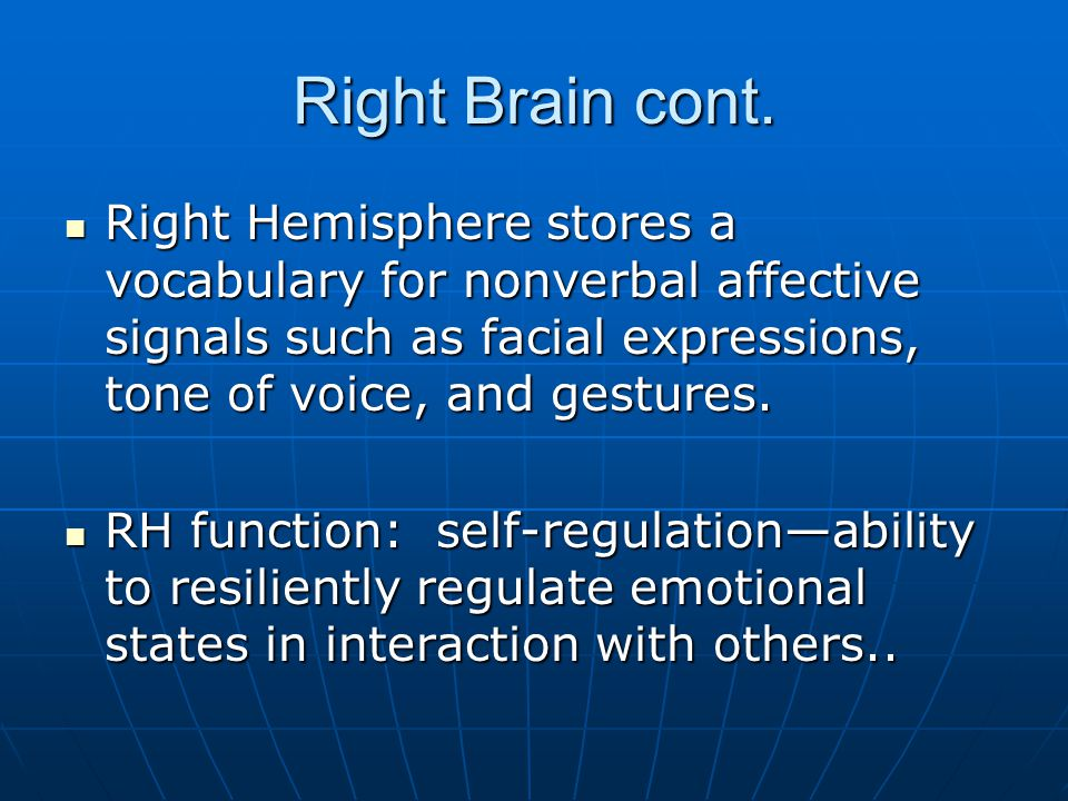 Right Brain cont. Right Hemisphere stores a vocabulary for nonverbal affective signals such as facial expressions, tone of voice, and gestures.