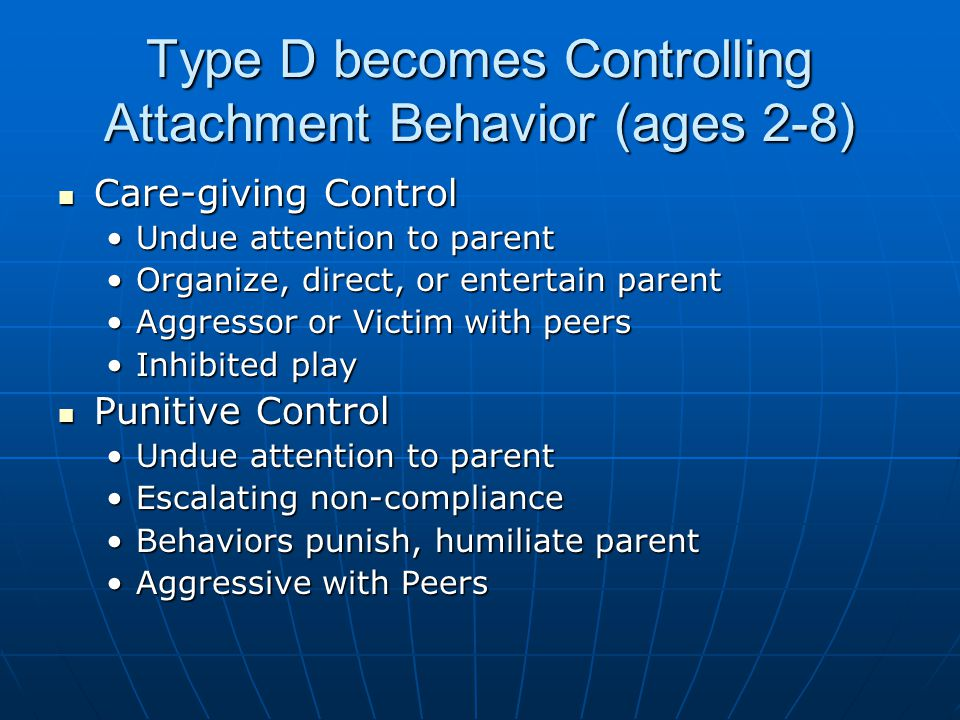 Type D becomes Controlling Attachment Behavior (ages 2-8)