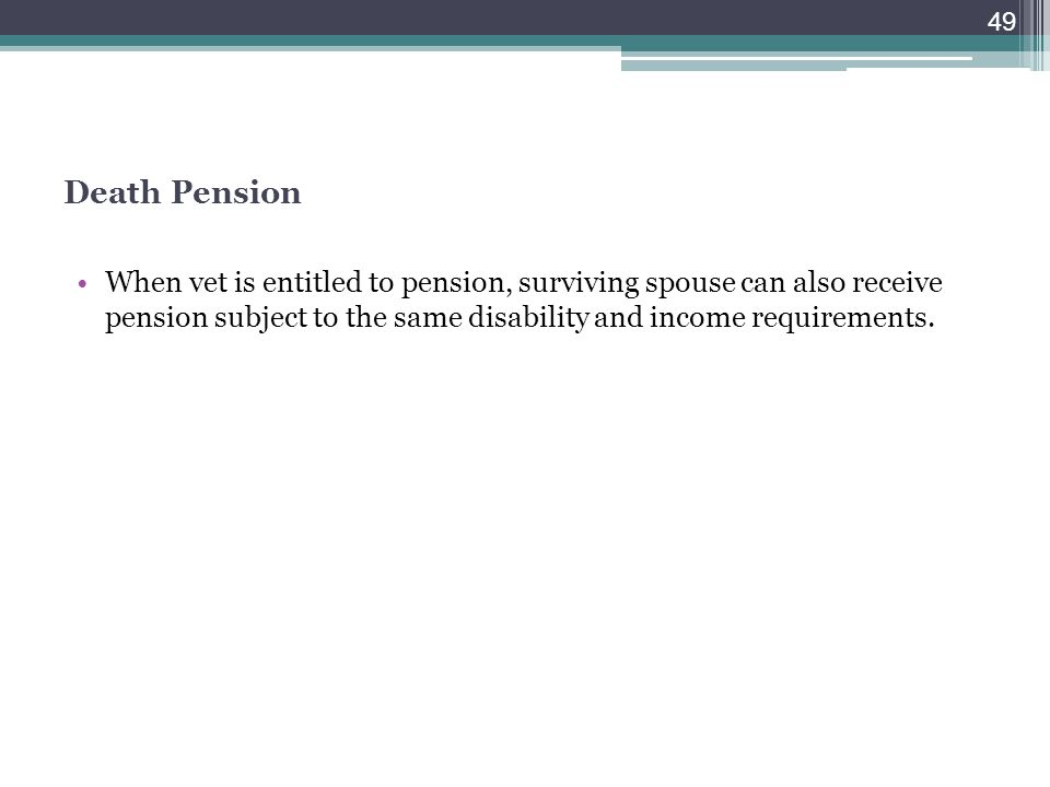 Death Pension When vet is entitled to pension, surviving spouse can also receive pension subject to the same disability and income requirements.