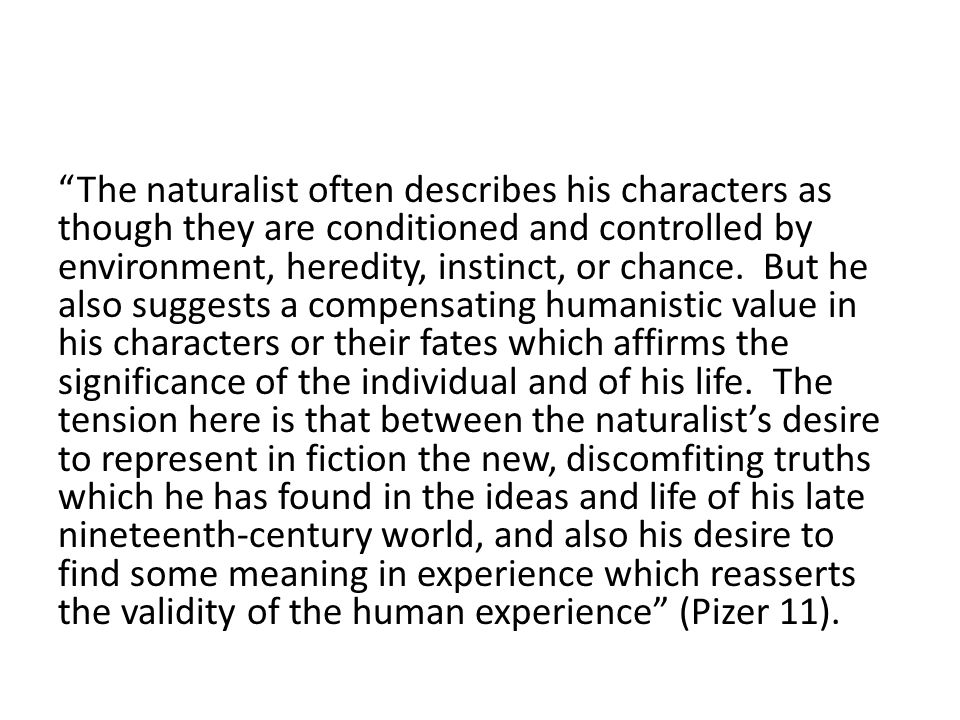 The naturalist often describes his characters as though they are conditioned and controlled by environment, heredity, instinct, or chance. But he also suggests a compensating humanistic value in his characters or their fates which affirms the significance of the individual and of his life. The tension here is that between the naturalist's desire to represent in fiction the new, discomfiting truths which he has found in the ideas and life of his late nineteenth-century world, and also his desire to find some meaning in experience which reasserts the validity of the human experience (Pizer 11).
