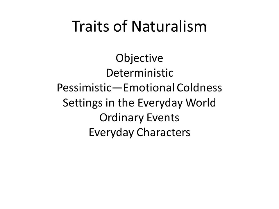 Traits of Naturalism Objective Deterministic Pessimistic—Emotional Coldness Settings in the Everyday World Ordinary Events Everyday Characters.
