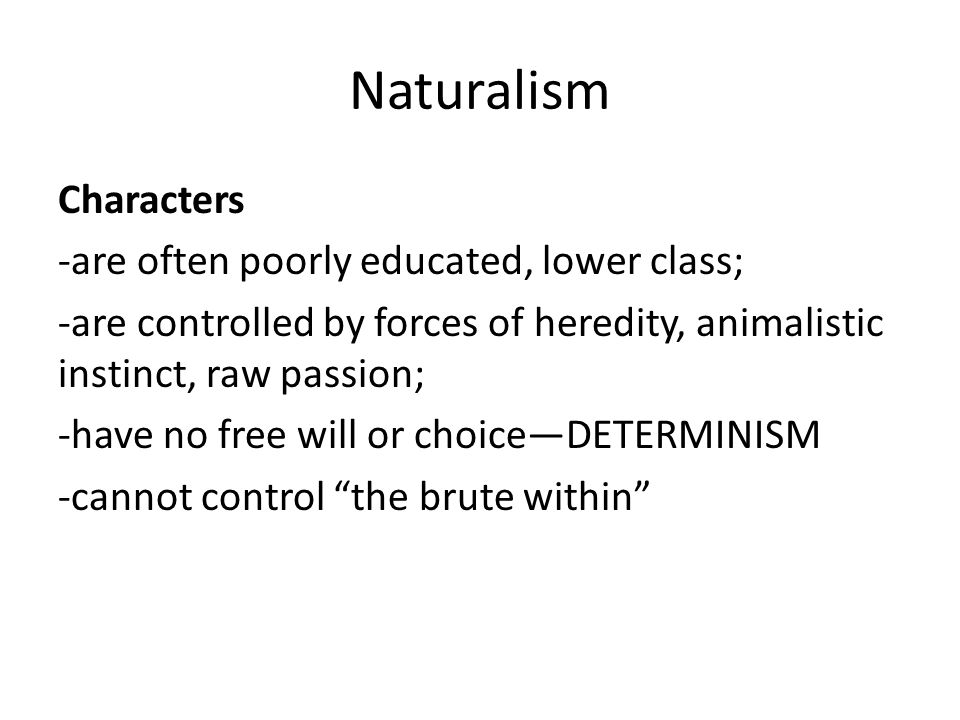 Naturalism Characters -are often poorly educated, lower class;