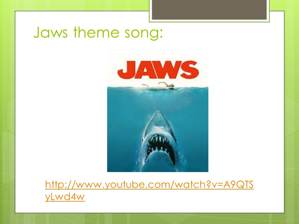 Jaws theme song: http://www.youtube.com/watch v=A9QTSyLwd4w