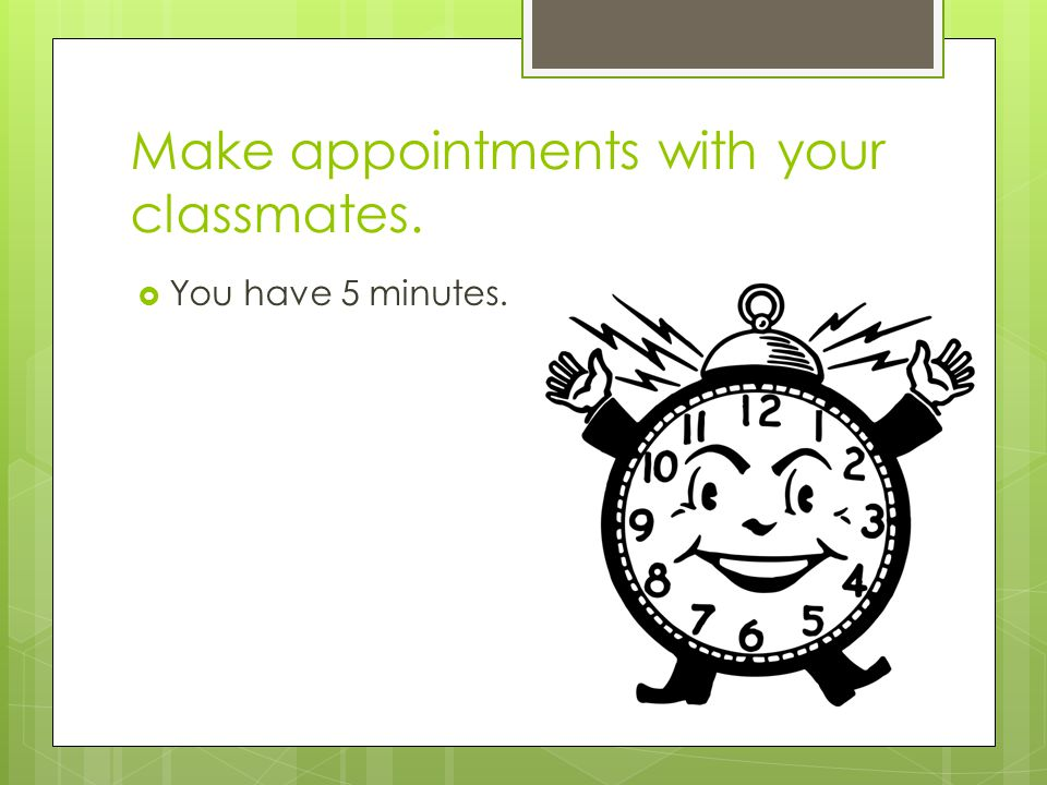 Make appointments with your classmates.