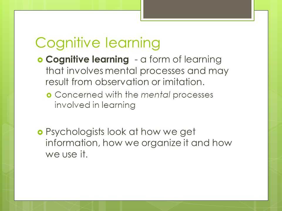 Cognitive learning Cognitive learning - a form of learning that involves mental processes and may result from observation or imitation.