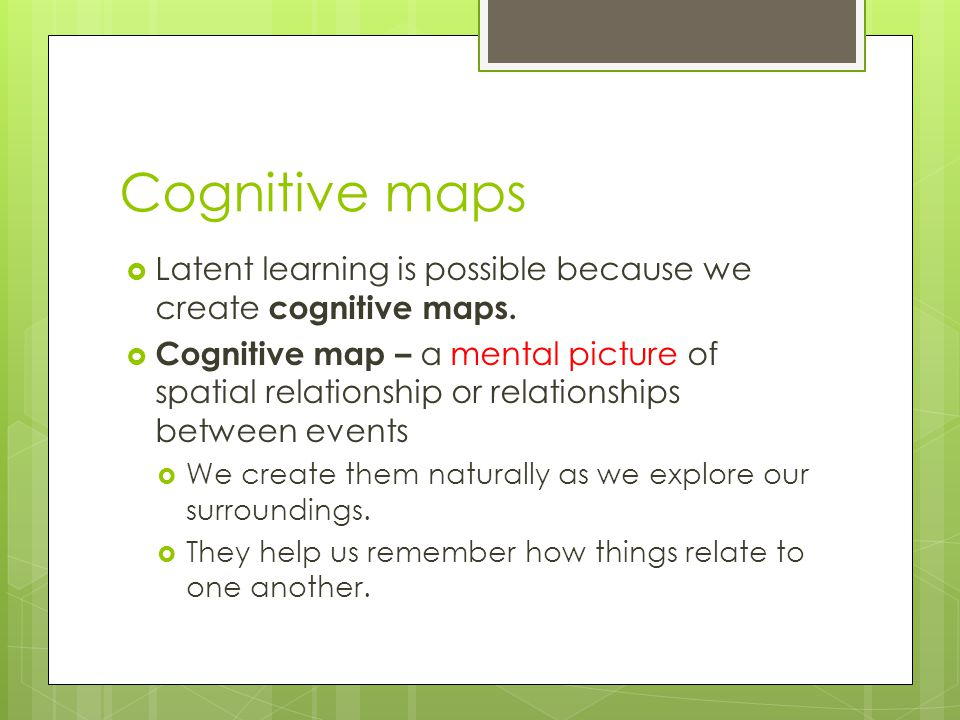 Cognitive maps Latent learning is possible because we create cognitive maps.