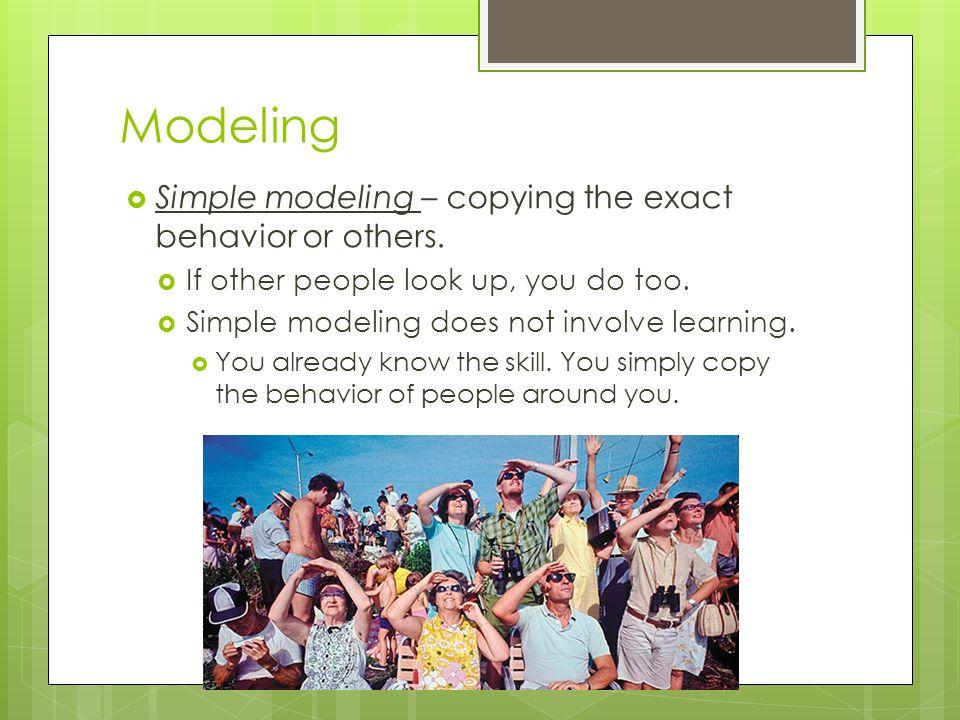 Modeling Simple modeling – copying the exact behavior or others.