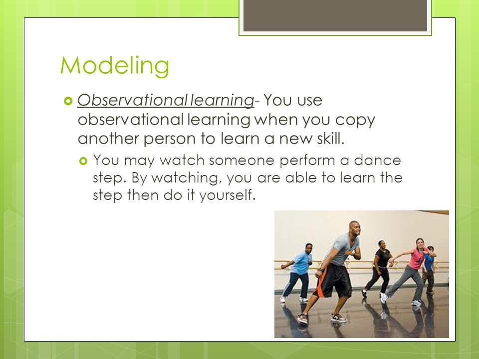 Modeling Observational learning- You use observational learning when you copy another person to learn a new skill.