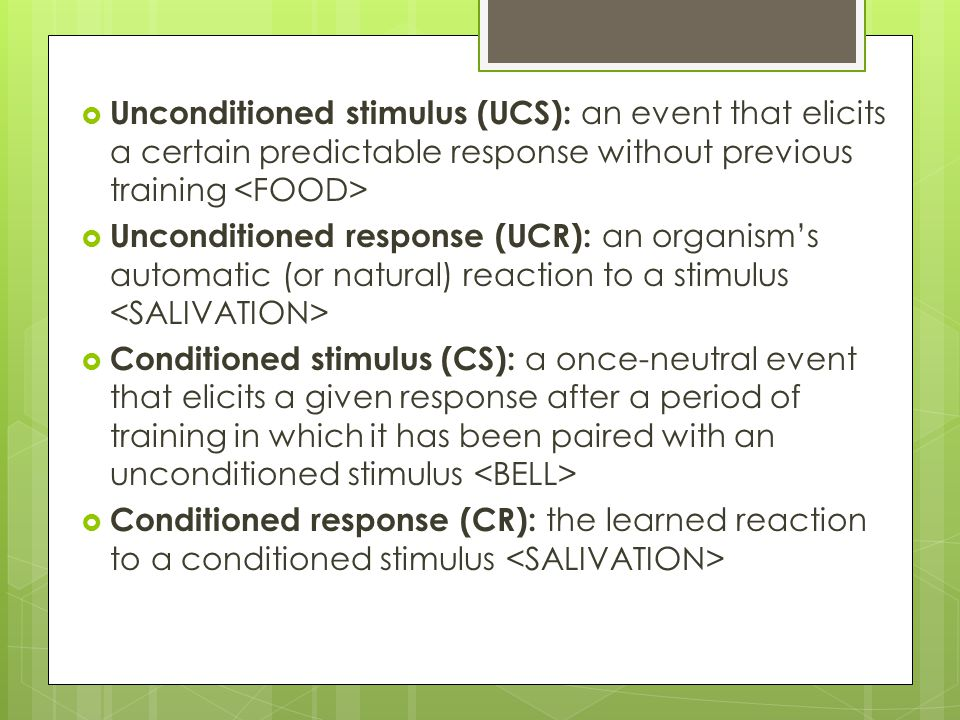 Unconditioned stimulus (UCS): an event that elicits a certain predictable response without previous training <FOOD>